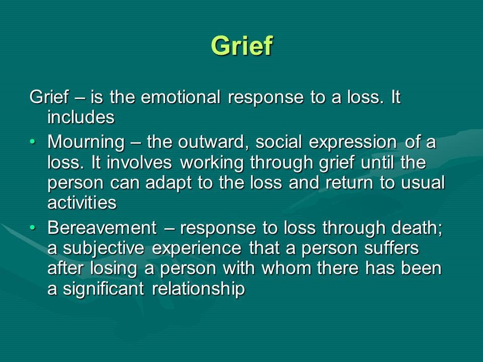 Grief Grief – is the emotional response to a loss. It includes