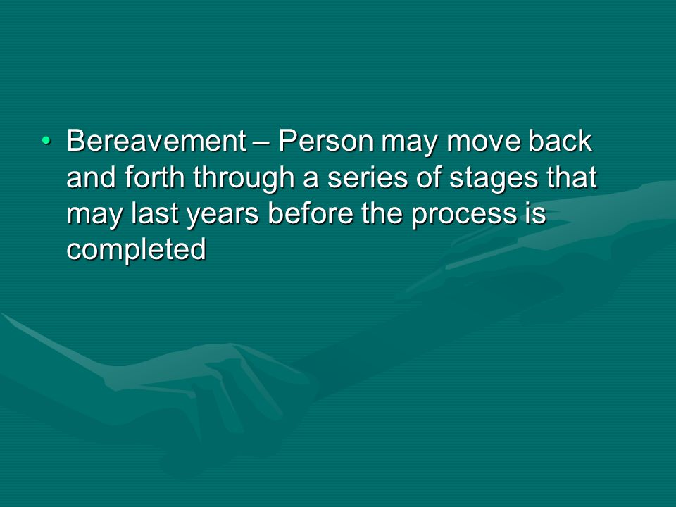 Bereavement – Person may move back and forth through a series of stages that may last years before the process is completed
