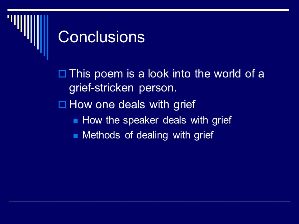 Conclusions This poem is a look into the world of a grief-stricken person. How one deals with grief.