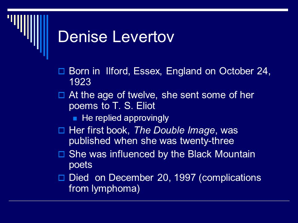 Denise Levertov Born in Ilford, Essex, England on October 24, 1923