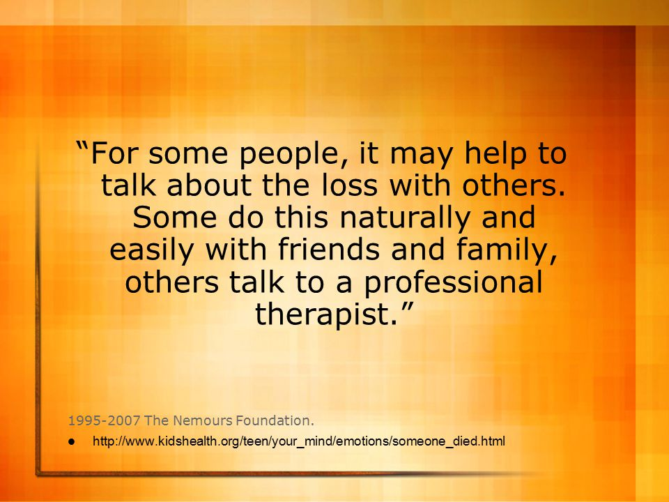 For some people, it may help to talk about the loss with others