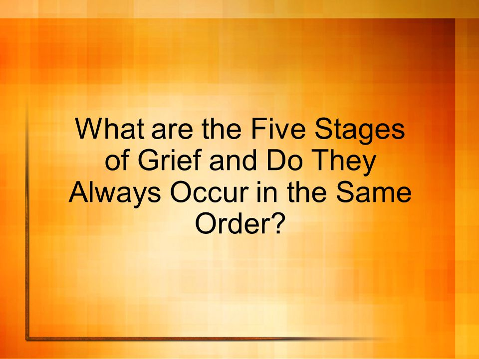 What are the Five Stages of Grief and Do They Always Occur in the Same Order