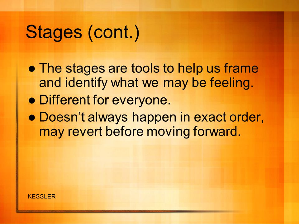 Stages (cont.) The stages are tools to help us frame and identify what we may be feeling. Different for everyone.