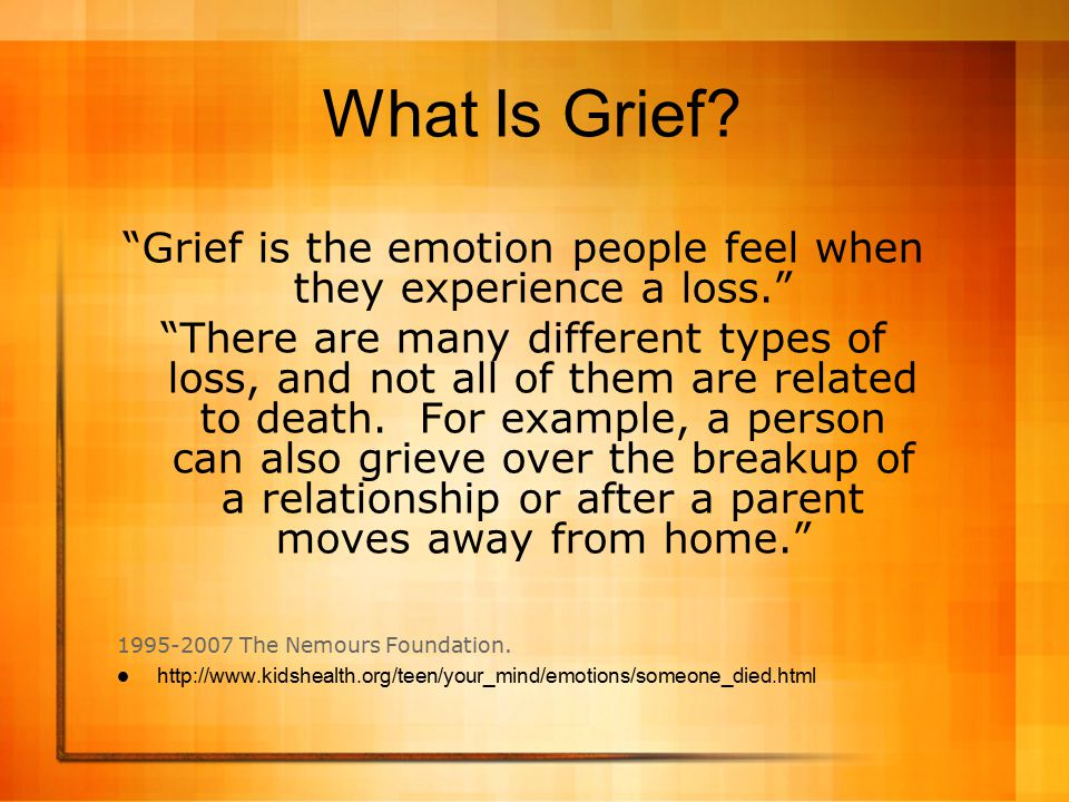 Grief is the emotion people feel when they experience a loss.