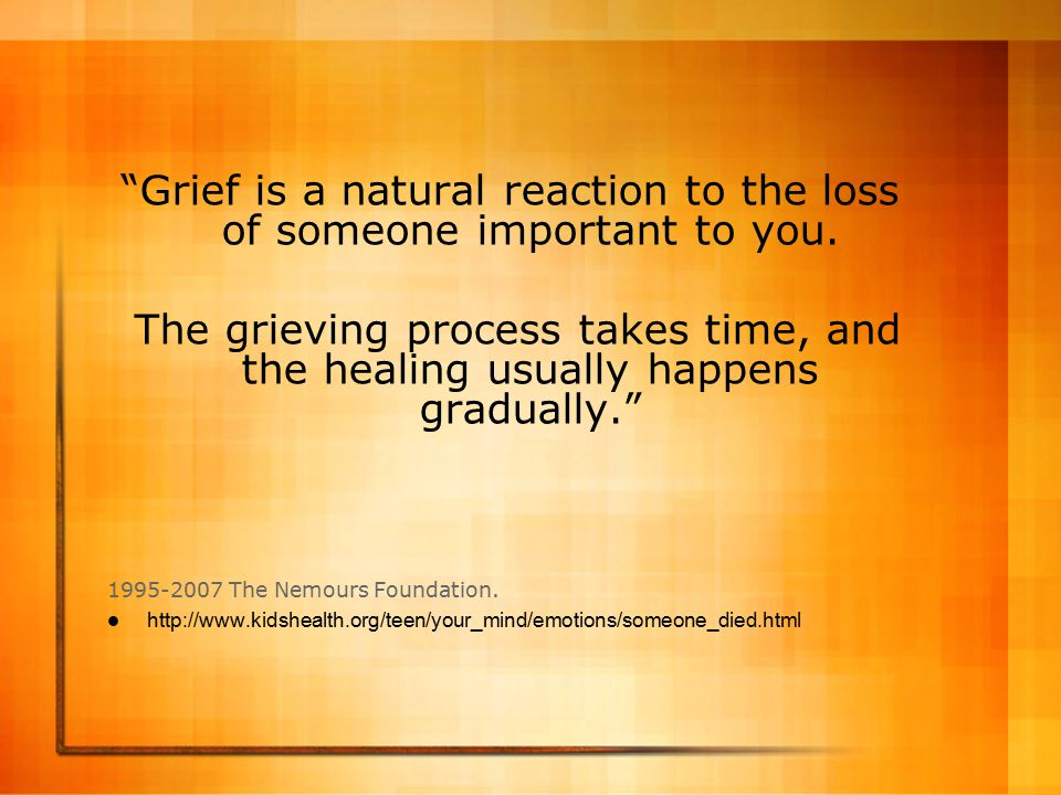 Grief is a natural reaction to the loss of someone important to you.