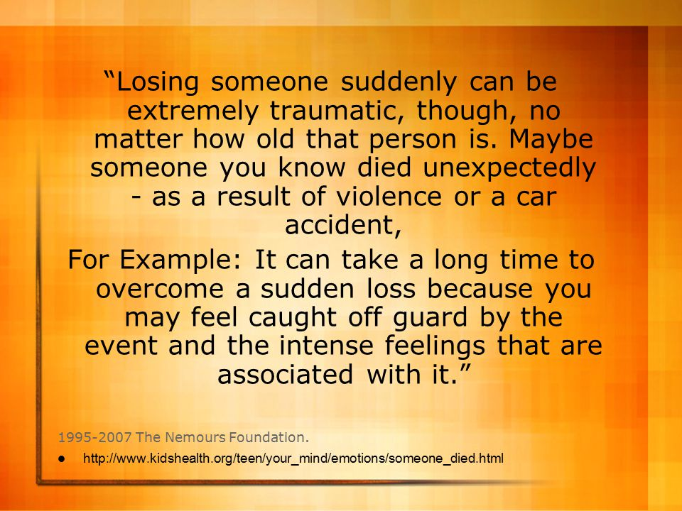 Losing someone suddenly can be extremely traumatic, though, no matter how old that person is. Maybe someone you know died unexpectedly - as a result of violence or a car accident,