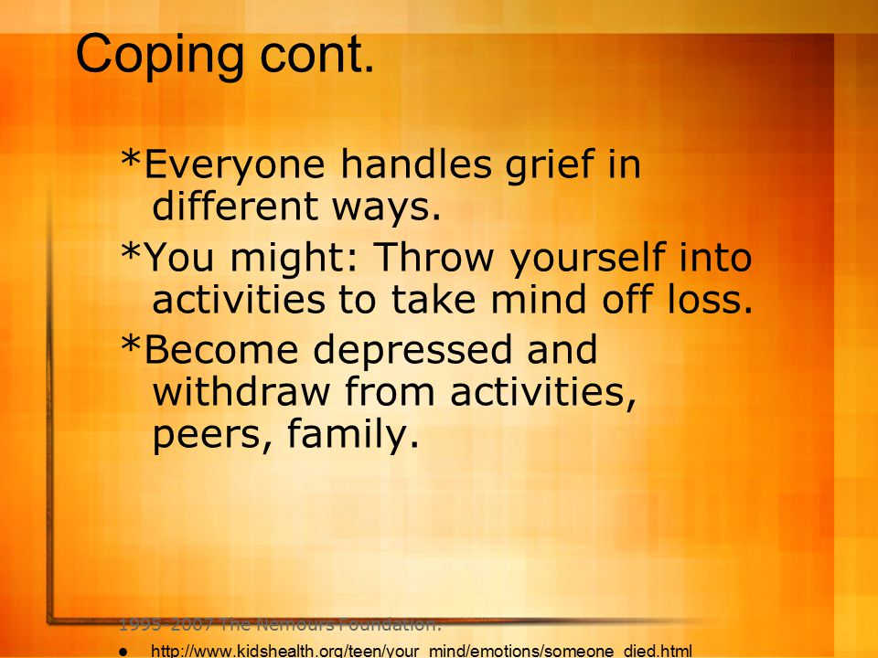 Coping cont. *Everyone handles grief in different ways.