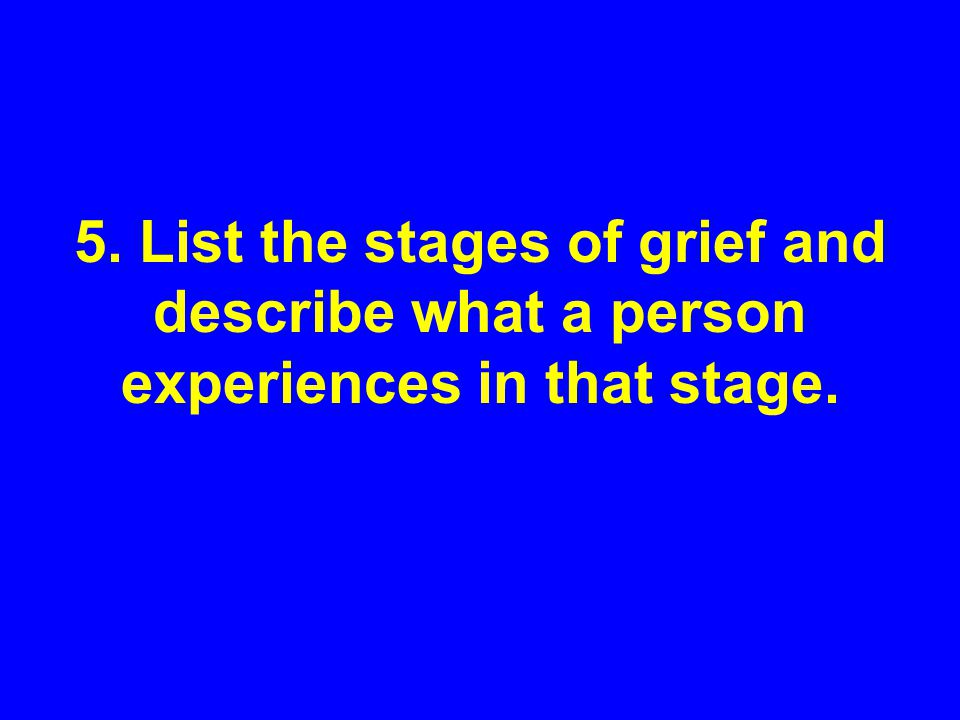 5. List the stages of grief and describe what a person experiences in that stage.