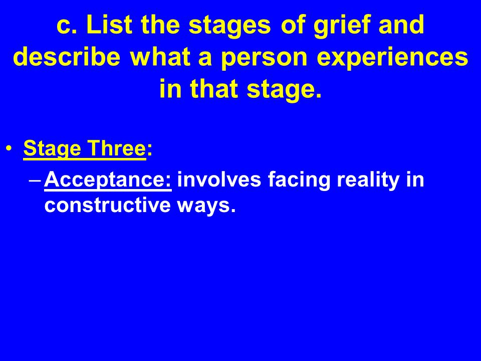 c. List the stages of grief and describe what a person experiences in that stage.