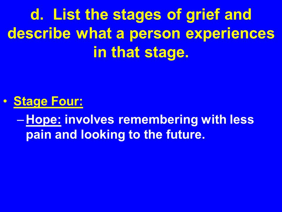 d. List the stages of grief and describe what a person experiences in that stage.
