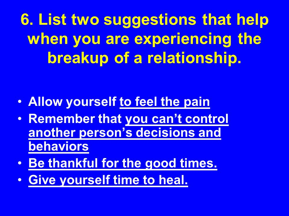 6. List two suggestions that help when you are experiencing the breakup of a relationship.