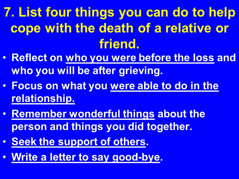 7. List four things you can do to help cope with the death of a relative or friend.