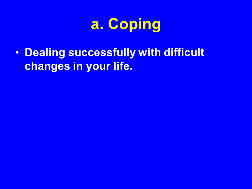 a. Coping Dealing successfully with difficult changes in your life.