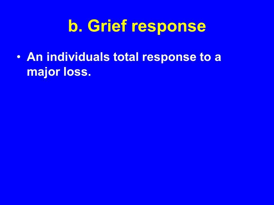 b. Grief response An individuals total response to a major loss.