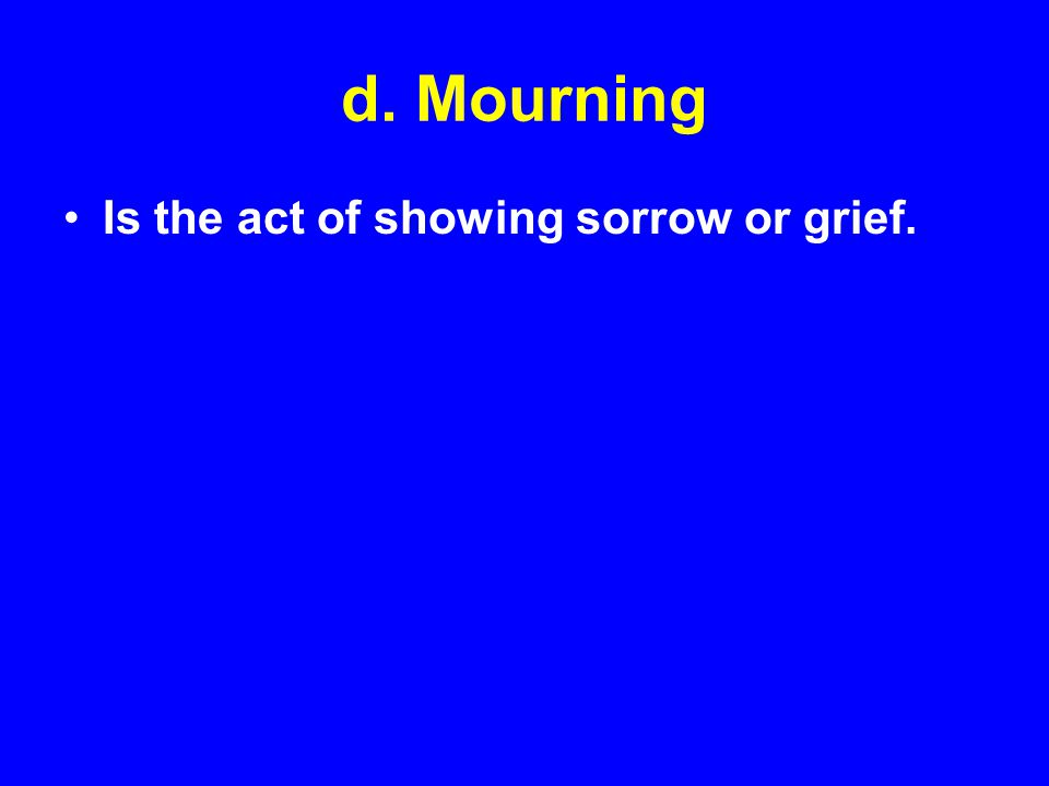d. Mourning Is the act of showing sorrow or grief.
