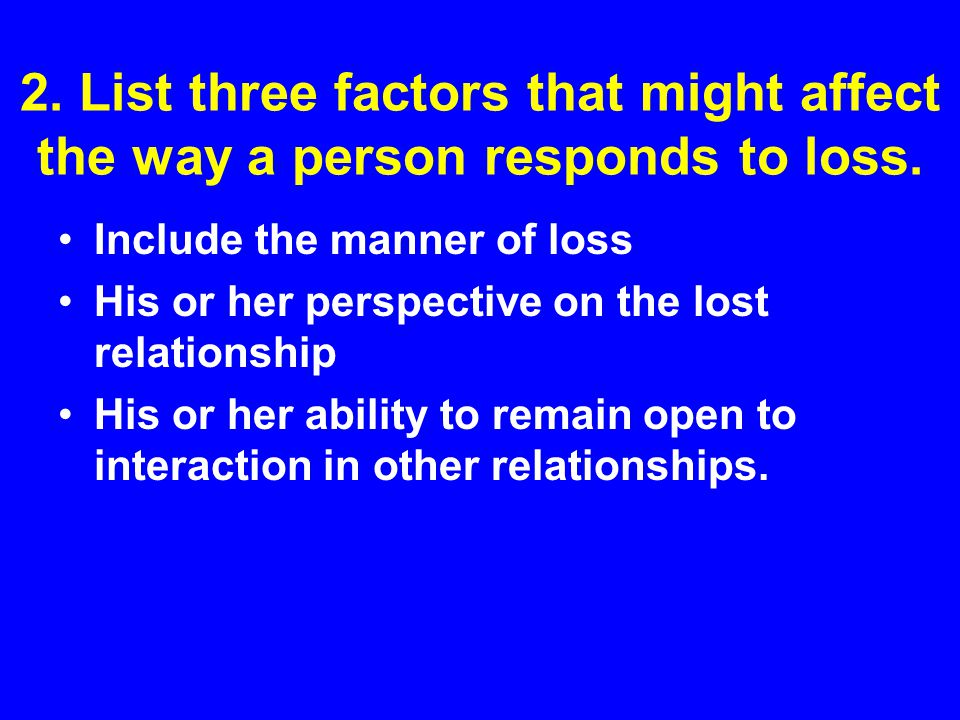 2. List three factors that might affect the way a person responds to loss.