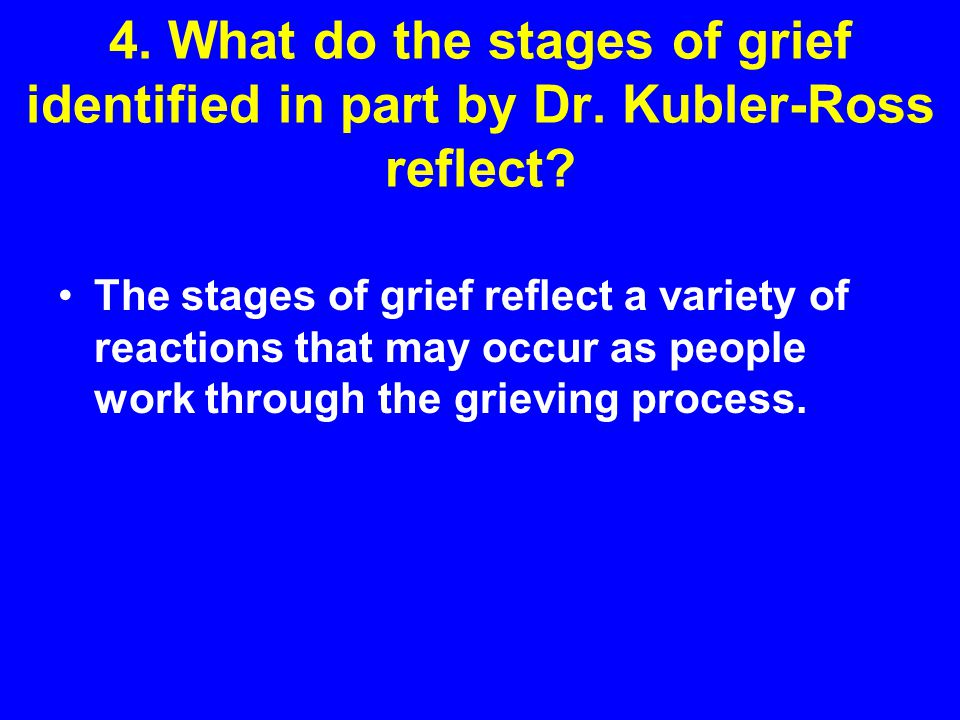 4. What do the stages of grief identified in part by Dr