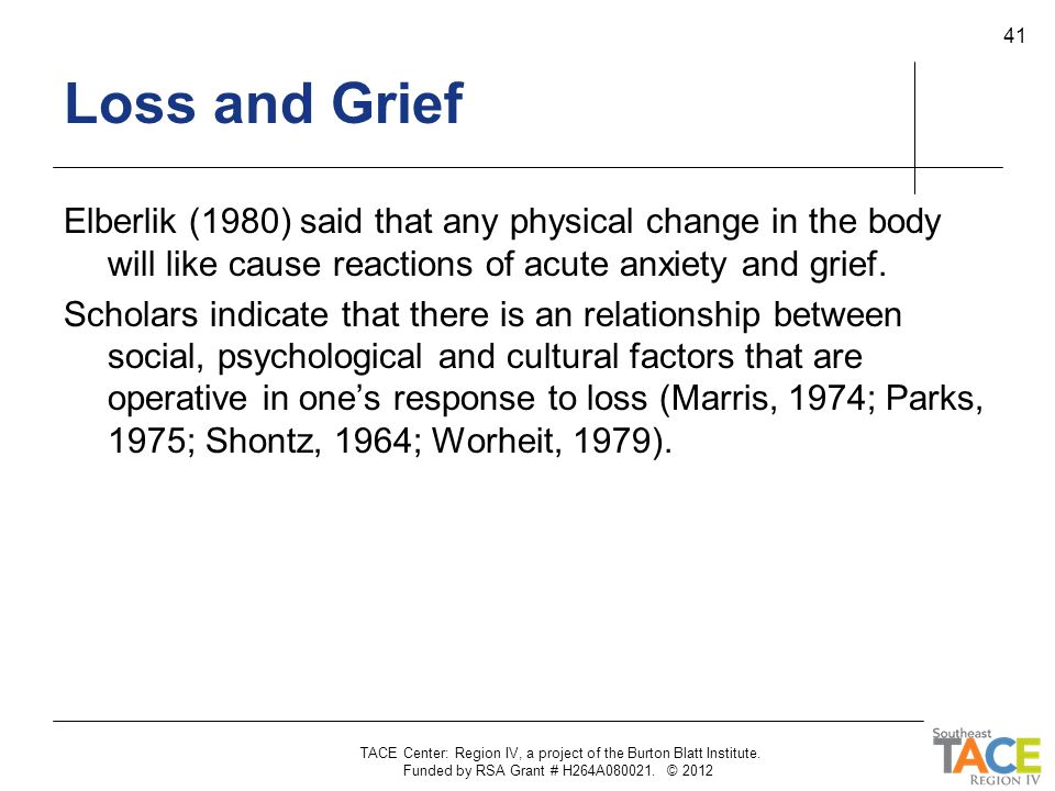Loss and Grief Elberlik (1980) said that any physical change in the body will like cause reactions of acute anxiety and grief.