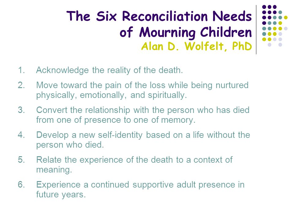 The Six Reconciliation Needs of Mourning Children Alan D. Wolfelt, PhD