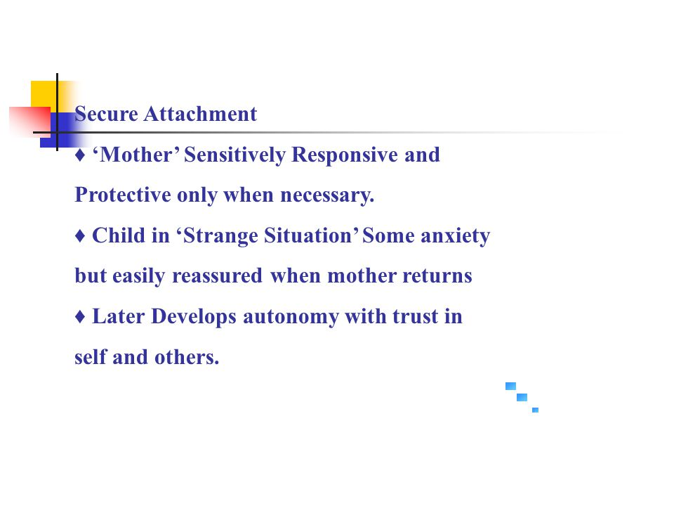 Secure Attachment ♦ 'Mother' Sensitively Responsive and. Protective only when necessary. ♦ Child in 'Strange Situation' Some anxiety.