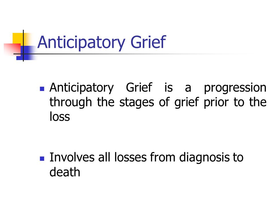Anticipatory Grief Anticipatory Grief is a progression through the stages of grief prior to the loss.