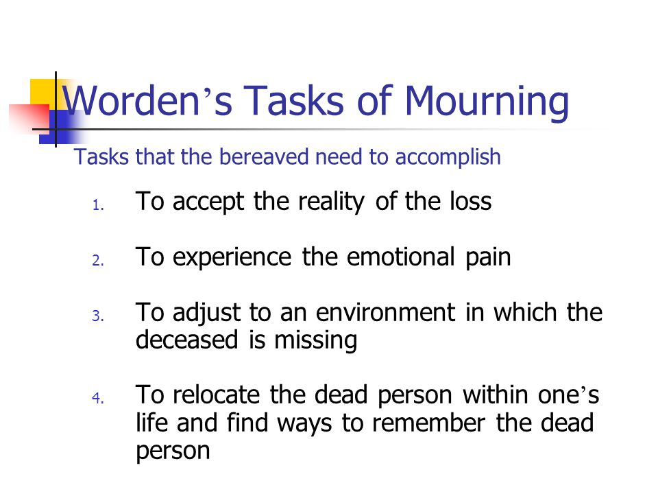 Worden's Tasks of Mourning Tasks that the bereaved need to accomplish