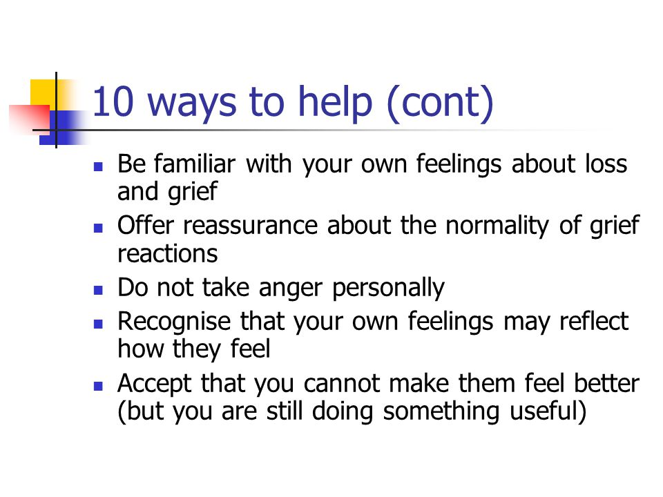 10 ways to help (cont) Be familiar with your own feelings about loss and grief. Offer reassurance about the normality of grief reactions.