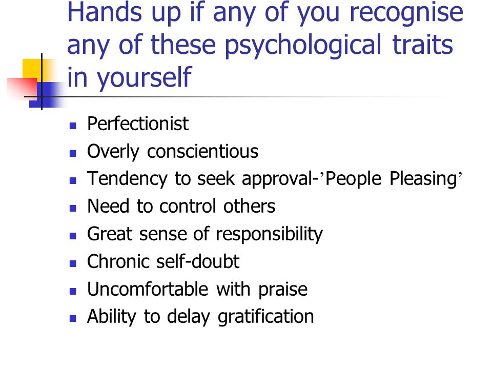 17.12.04 Hands up if any of you recognise any of these psychological traits in yourself. Perfectionist.