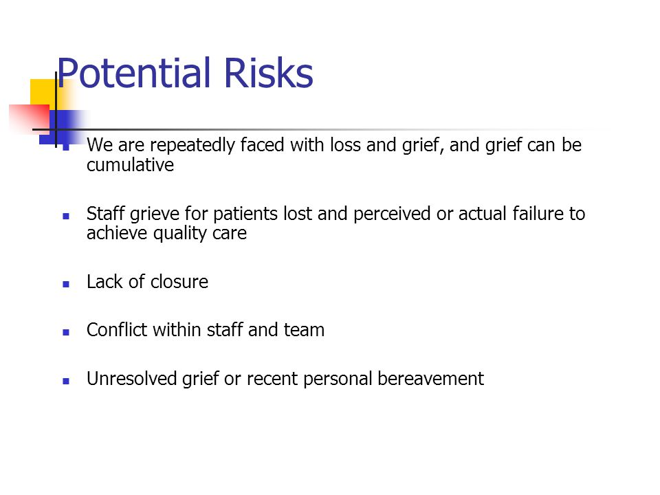 Potential Risks We are repeatedly faced with loss and grief, and grief can be cumulative.