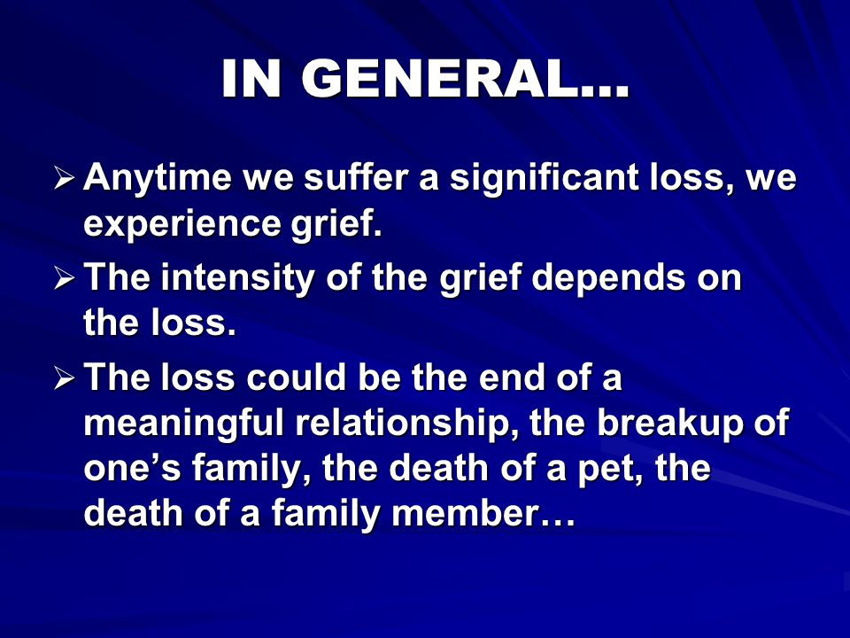 IN GENERAL… Anytime we suffer a significant loss, we experience grief.
