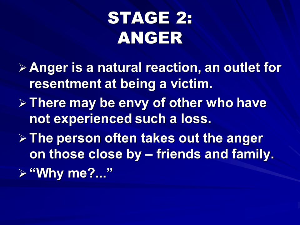 STAGE 2: ANGER Anger is a natural reaction, an outlet for resentment at being a victim.