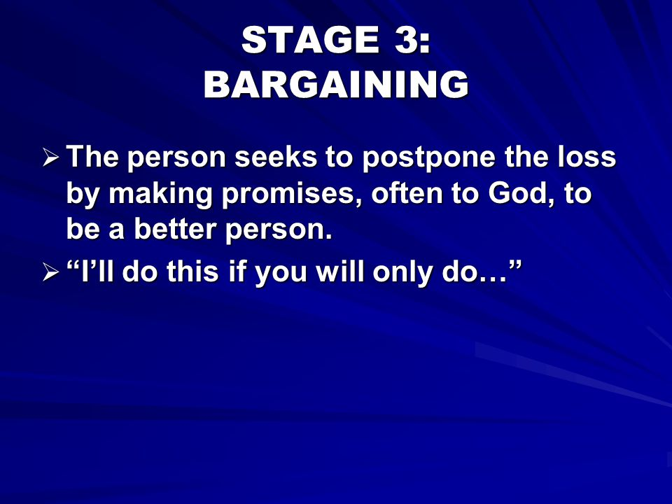 STAGE 3: BARGAINING The person seeks to postpone the loss by making promises, often to God, to be a better person.