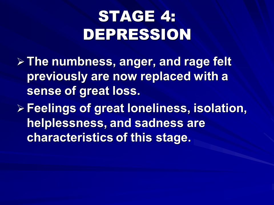 STAGE 4: DEPRESSION The numbness, anger, and rage felt previously are now replaced with a sense of great loss.