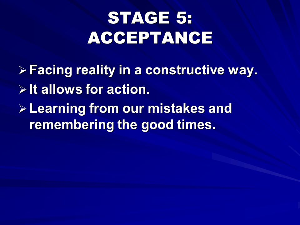 STAGE 5: ACCEPTANCE Facing reality in a constructive way.