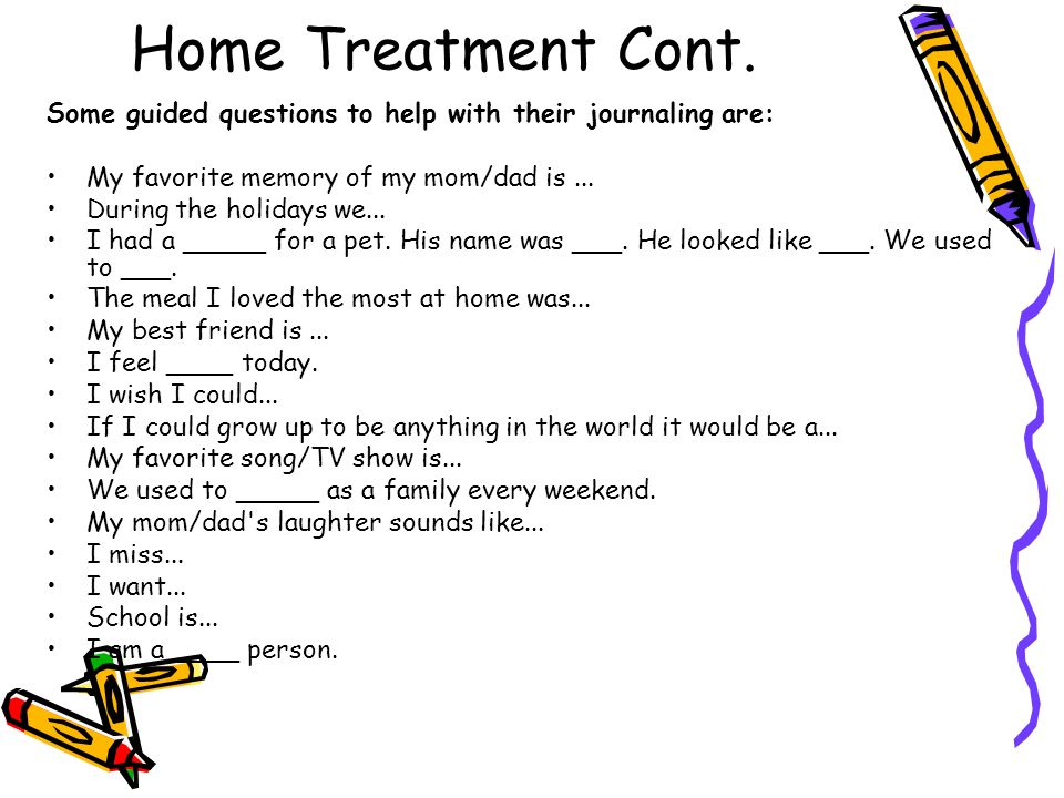 Home Treatment Cont. Some guided questions to help with their journaling are: My favorite memory of my mom/dad is ...