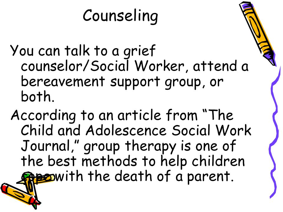 Counseling You can talk to a grief counselor/Social Worker, attend a bereavement support group, or both.