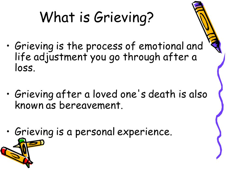What is Grieving Grieving is the process of emotional and life adjustment you go through after a loss.