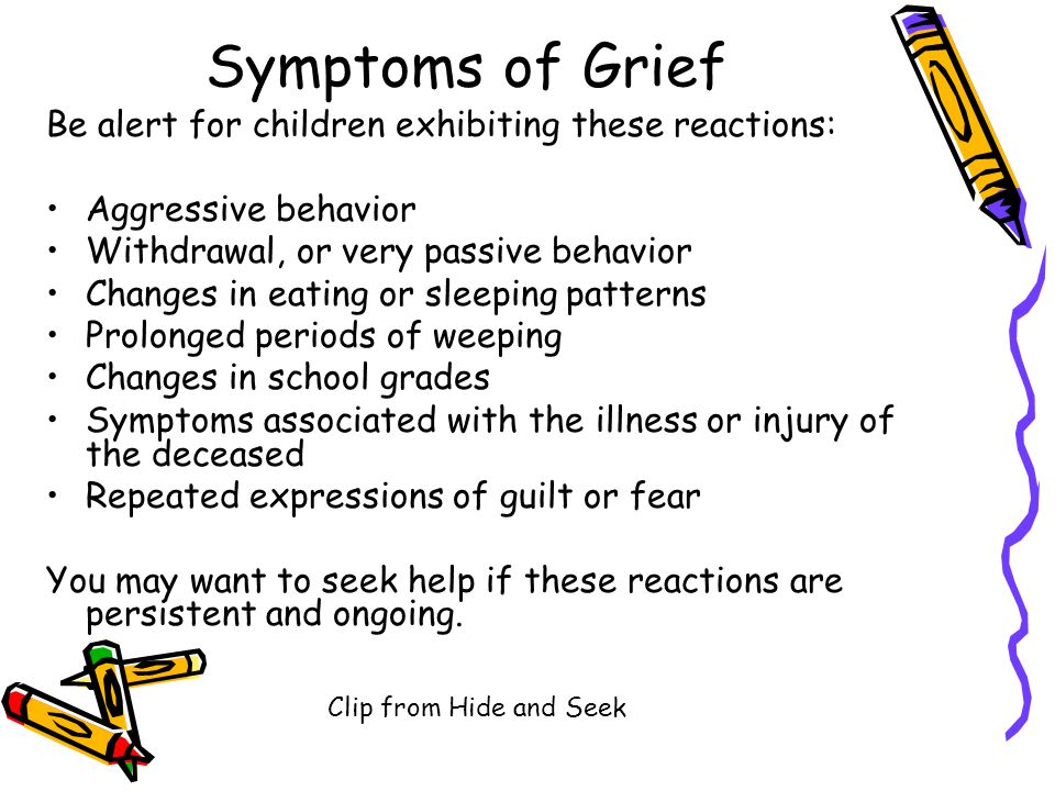 Symptoms of Grief Be alert for children exhibiting these reactions: