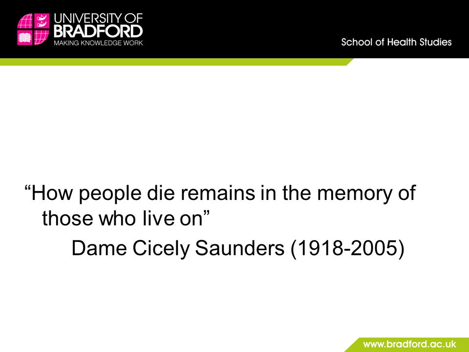 How people die remains in the memory of those who live on Dame Cicely Saunders (1918-2005)