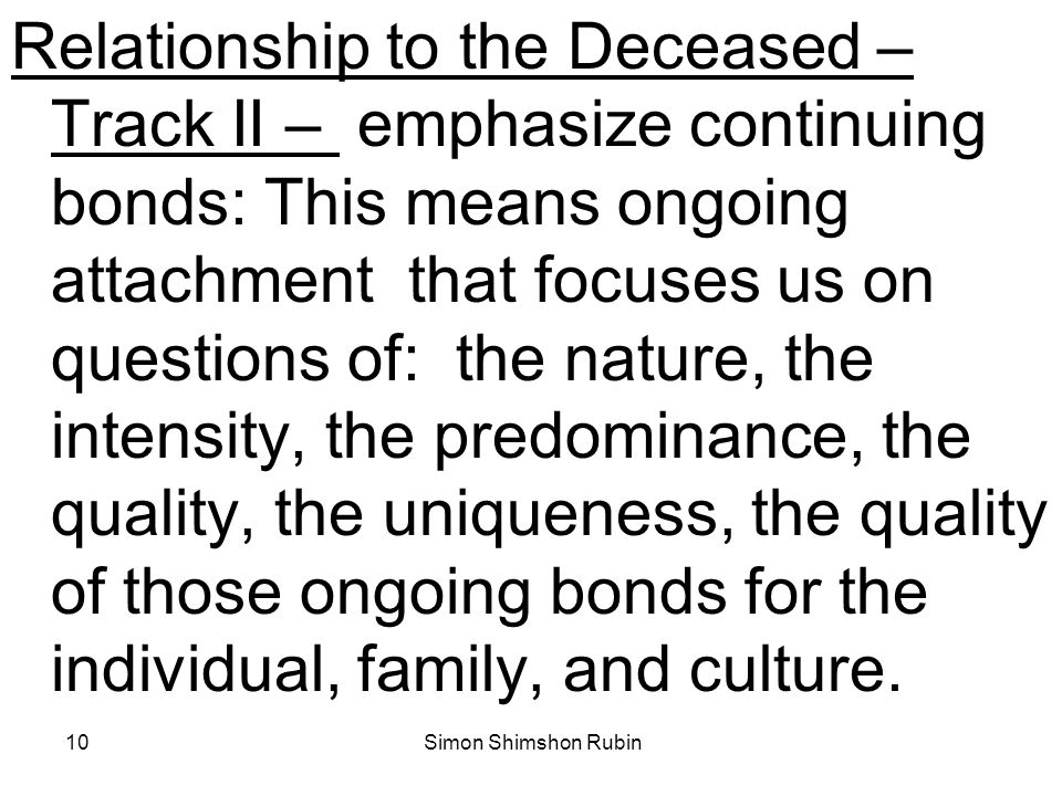 Relationship to the Deceased – Track II – emphasize continuing bonds: This means ongoing attachment that focuses us on questions of: the nature, the intensity, the predominance, the quality, the uniqueness, the quality of those ongoing bonds for the individual, family, and culture.
