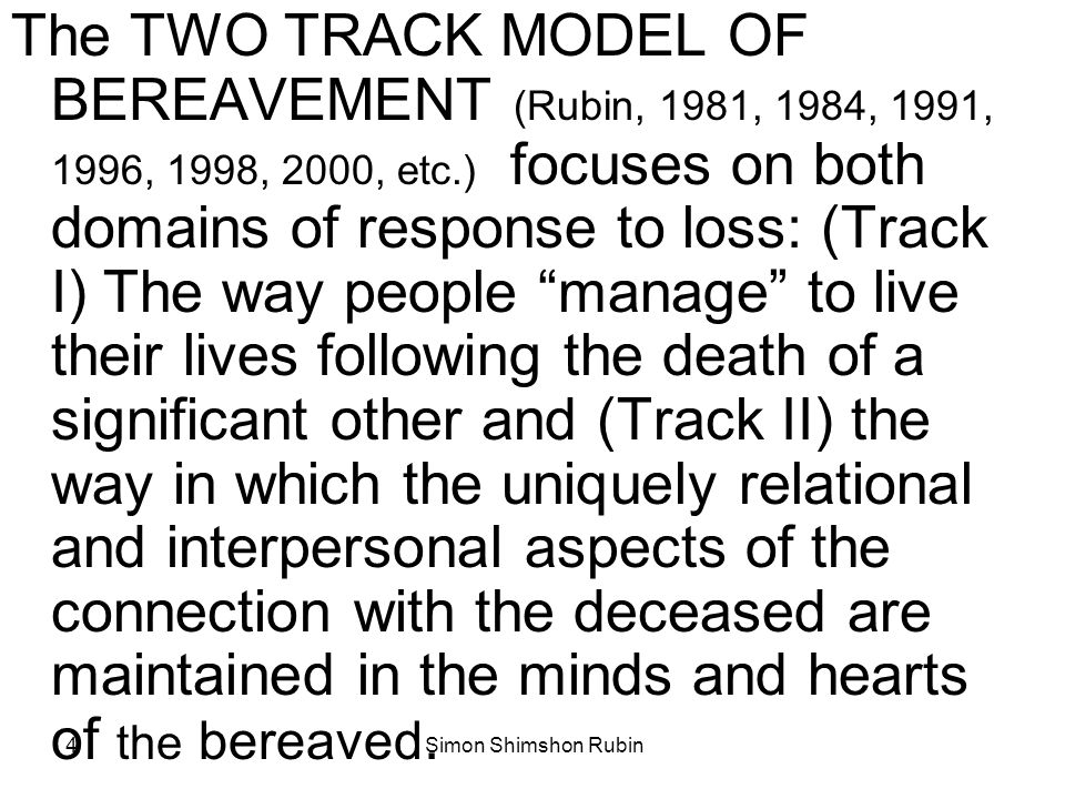 The TWO TRACK MODEL OF BEREAVEMENT (Rubin, 1981, 1984, 1991, 1996, 1998, 2000, etc.) focuses on both domains of response to loss: (Track I) The way people manage to live their lives following the death of a significant other and (Track II) the way in which the uniquely relational and interpersonal aspects of the connection with the deceased are maintained in the minds and hearts of the bereaved.