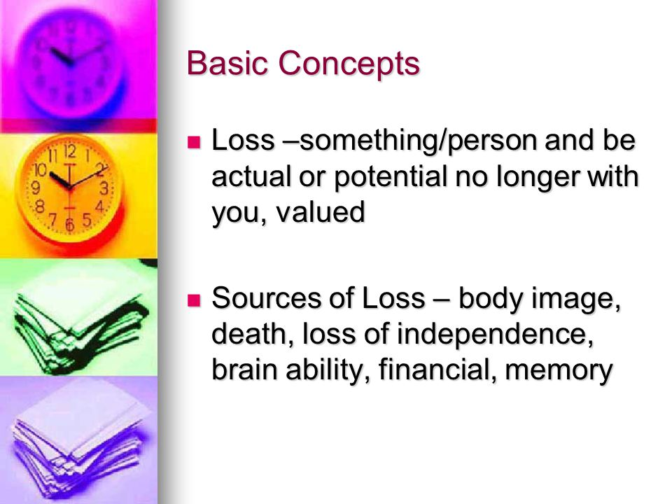 Basic Concepts Loss –something/person and be actual or potential no longer with you, valued.