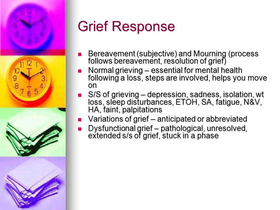 Grief Response Bereavement (subjective) and Mourning (process follows bereavement, resolution of grief)