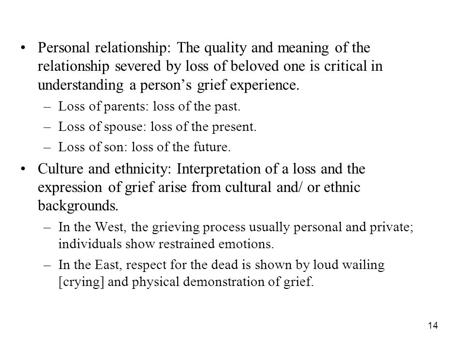 Personal relationship: The quality and meaning of the relationship severed by loss of beloved one is critical in understanding a person's grief experience.