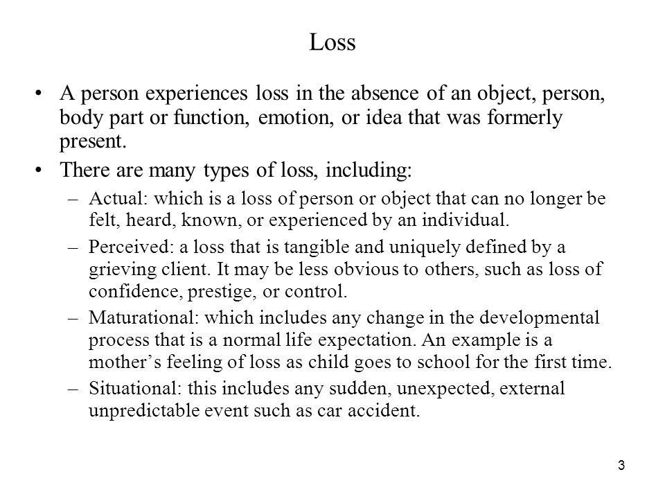 Loss A person experiences loss in the absence of an object, person, body part or function, emotion, or idea that was formerly present.