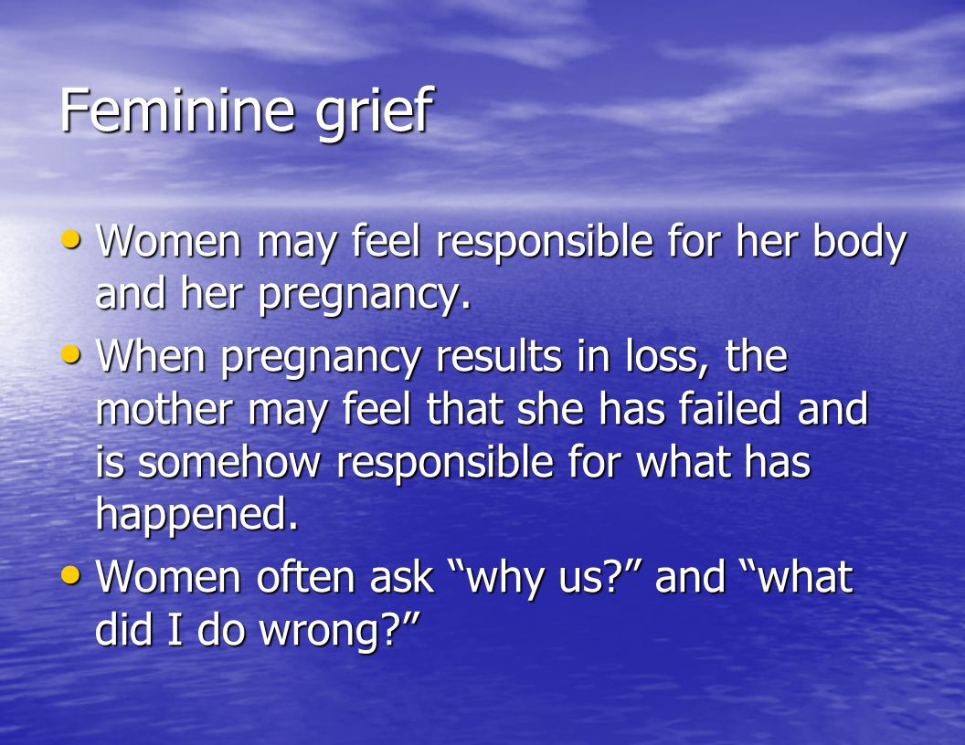 Feminine grief Women may feel responsible for her body and her pregnancy.