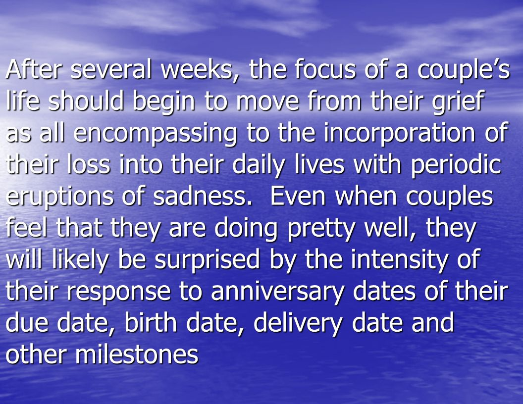 After several weeks, the focus of a couple's life should begin to move from their grief as all encompassing to the incorporation of their loss into their daily lives with periodic eruptions of sadness.
