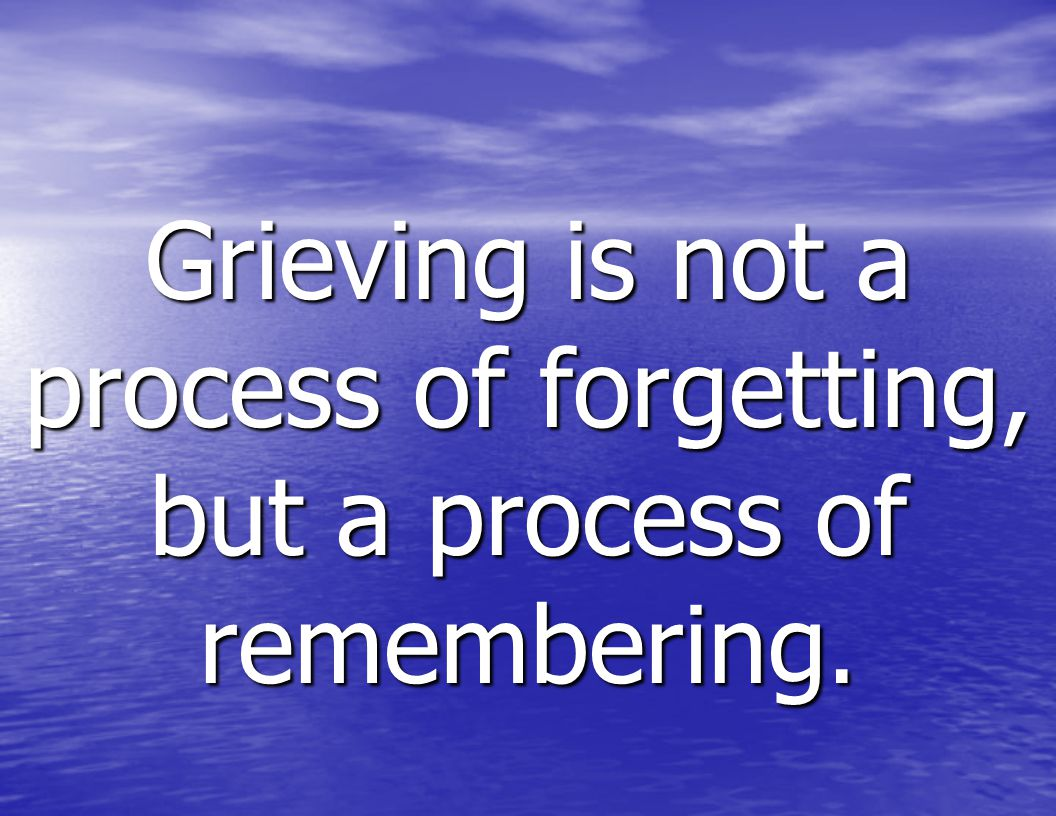 Grieving is not a process of forgetting, but a process of remembering.