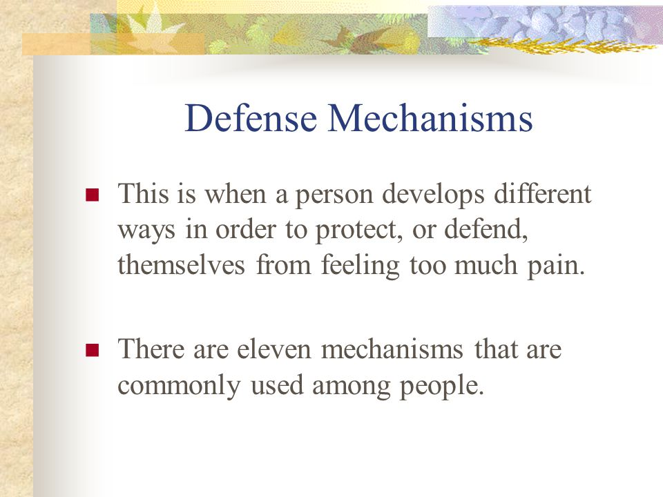 Defense Mechanisms This is when a person develops different ways in order to protect, or defend, themselves from feeling too much pain.