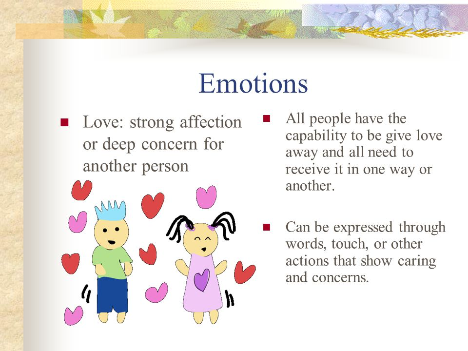 Emotions Love: strong affection or deep concern for another person